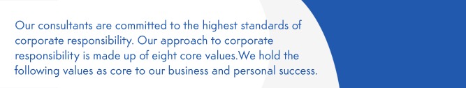 Our consultants are committed to the highest standards of corporate responsibility. Our approach to corporate responsibility is made up of eight core values.We hold the following values as core to our business and personal success.